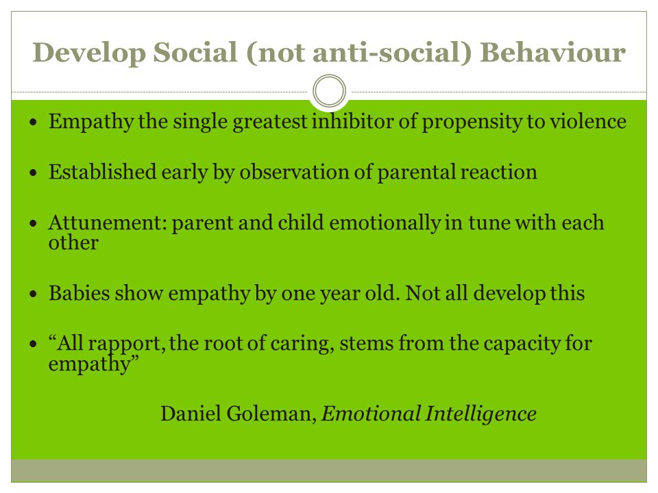 Develop Social (not anti-social) Behaviour Empathy the single greatest inhibitor of propensity to violence Established early by observation of parental reaction Attunement: parent and child emotionally in tune with each other Babies show empathy by one year old.