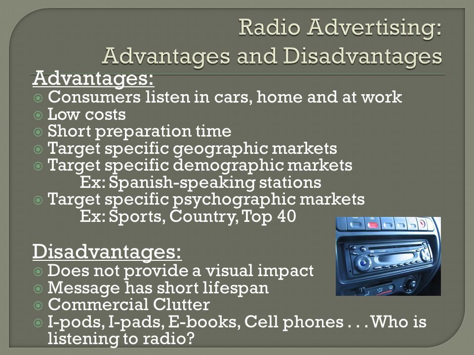 Advantages:  Consumers listen in cars, home and at work  Low costs  Short preparation time  Target specific geographic markets  Target specific demographic markets Ex: Spanish-speaking stations  Target specific psychographic markets Ex: Sports, Country, Top 40 Disadvantages:  Does not provide a visual impact  Message has short lifespan  Commercial Clutter  I-pods, I-pads, E-books, Cell phones...