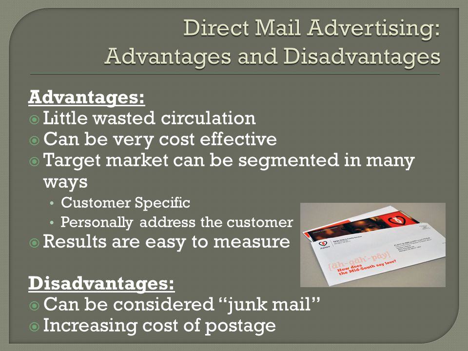 Advantages:  Little wasted circulation  Can be very cost effective  Target market can be segmented in many ways Customer Specific Personally address the customer  Results are easy to measure Disadvantages:  Can be considered junk mail  Increasing cost of postage