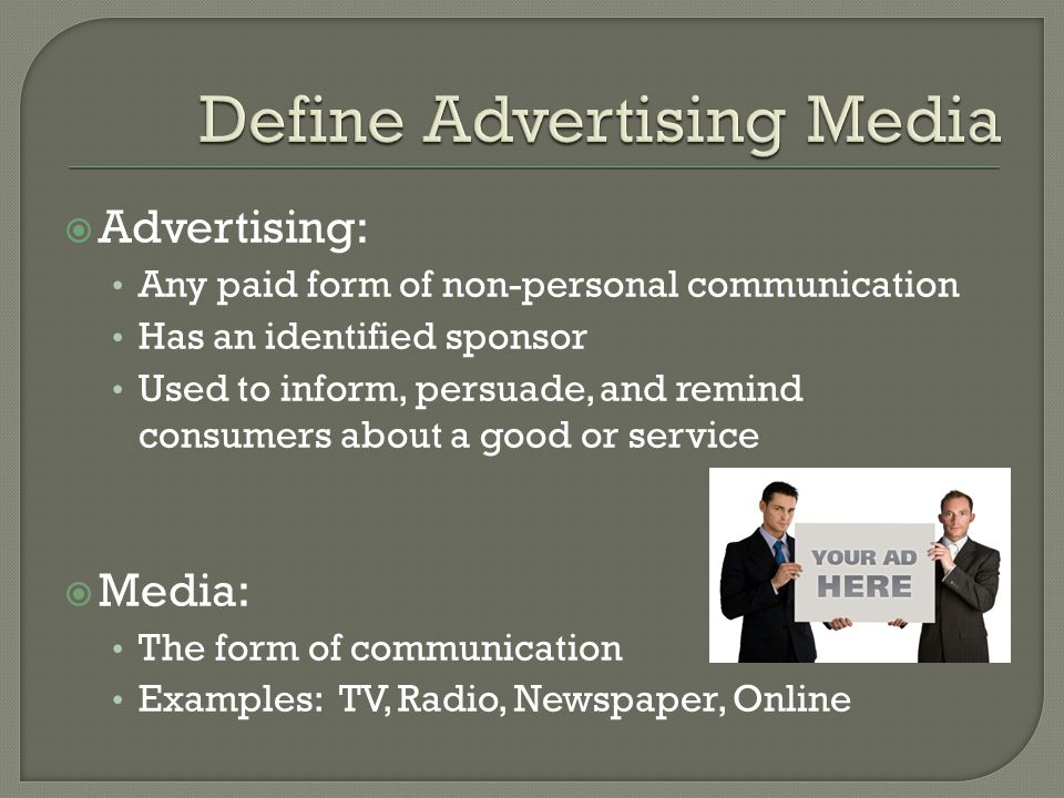  Advertising: Any paid form of non-personal communication Has an identified sponsor Used to inform, persuade, and remind consumers about a good or service  Media: The form of communication Examples: TV, Radio, Newspaper, Online