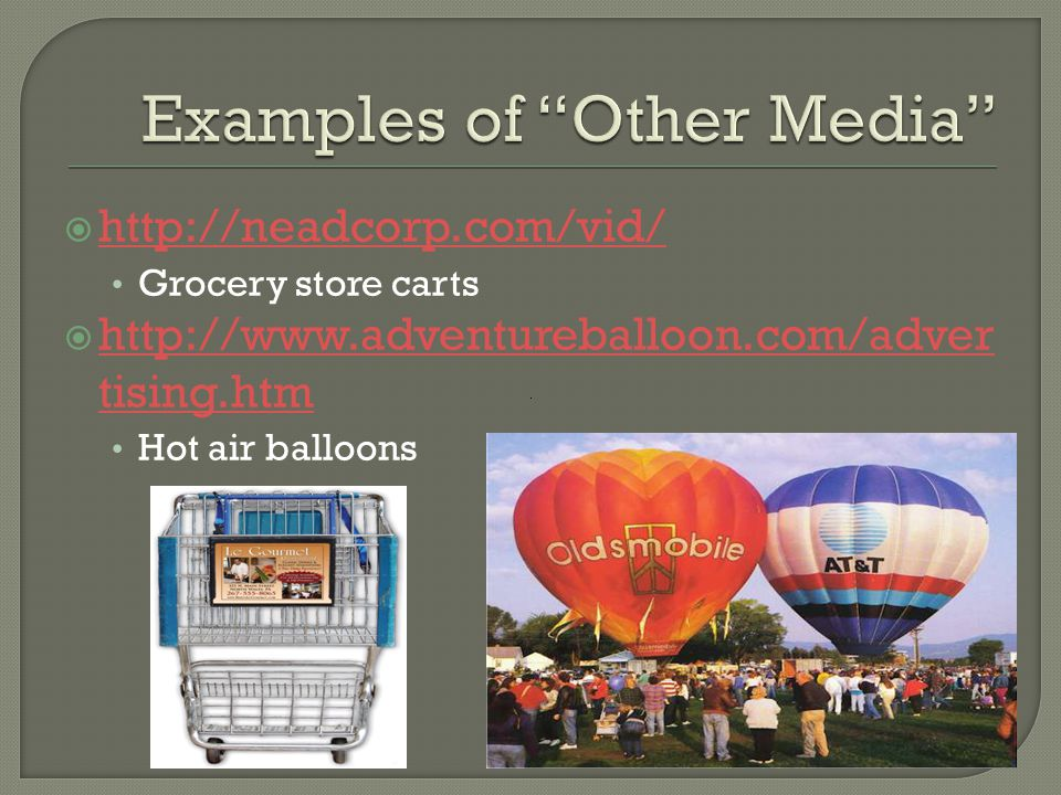  http://neadcorp.com/vid/ http://neadcorp.com/vid/ Grocery store carts  http://www.adventureballoon.com/adver tising.htm http://www.adventureballoon.com/adver tising.htm Hot air balloons