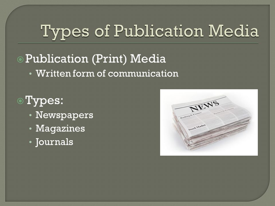 Publication (Print) Media Written form of communication  Types: Newspapers Magazines Journals