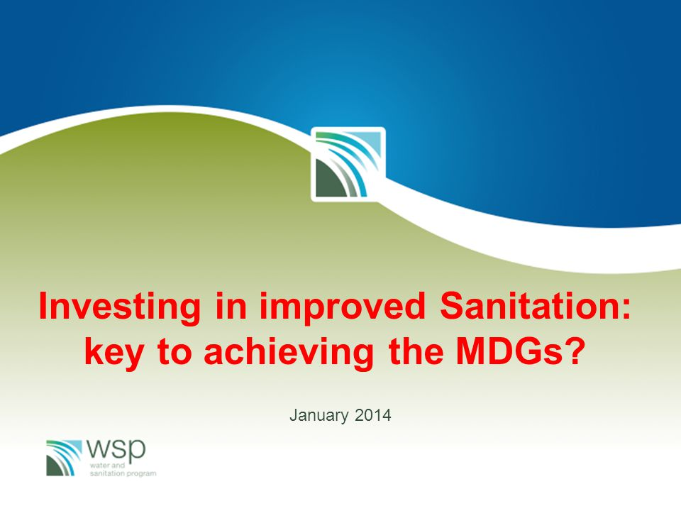 WSP Theory of change Improve health and socio economic conditions for poor rural households and communities (Vision 2025) Increase access to, and use of improved sanitation (Draft National S&H Policy, MKUKUTA II) Increase demand at community level to stop open defecation and increase the supply and demand of household sanitation solutions Strengthen the enabling environment needed to sustain improved sanitation at scale