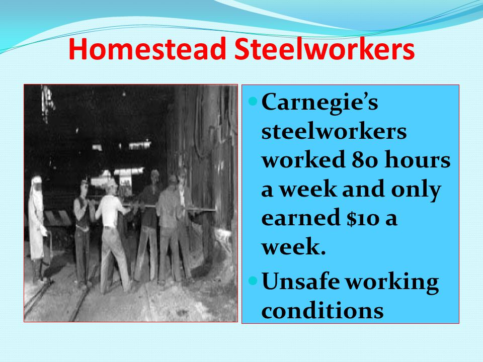 Homestead Steelworkers Carnegie's steelworkers worked 80 hours a week and only earned $10 a week. Unsafe working conditions