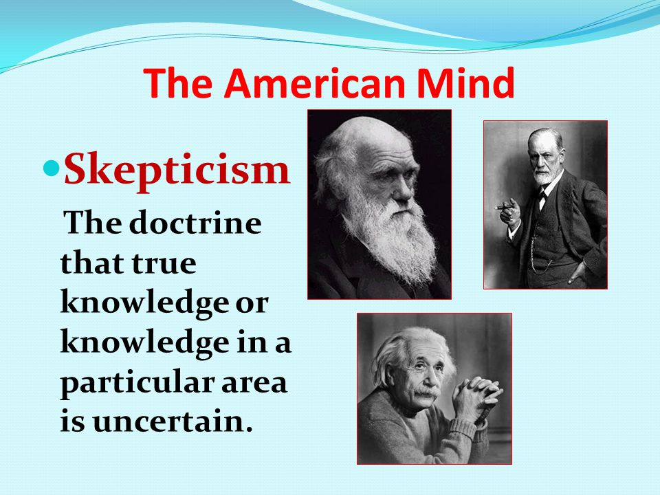 The American Mind Skepticism The doctrine that true knowledge or knowledge in a particular area is uncertain.