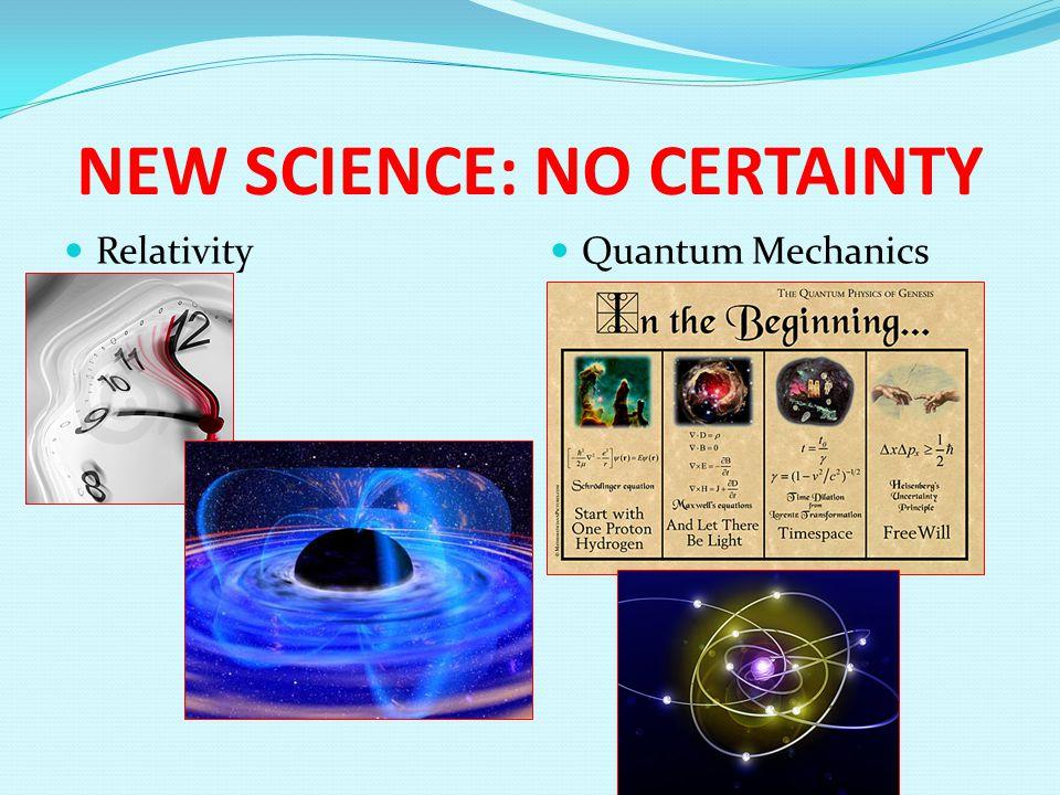 NEW SCIENCE: NO CERTAINTY Relativity Quantum Mechanics