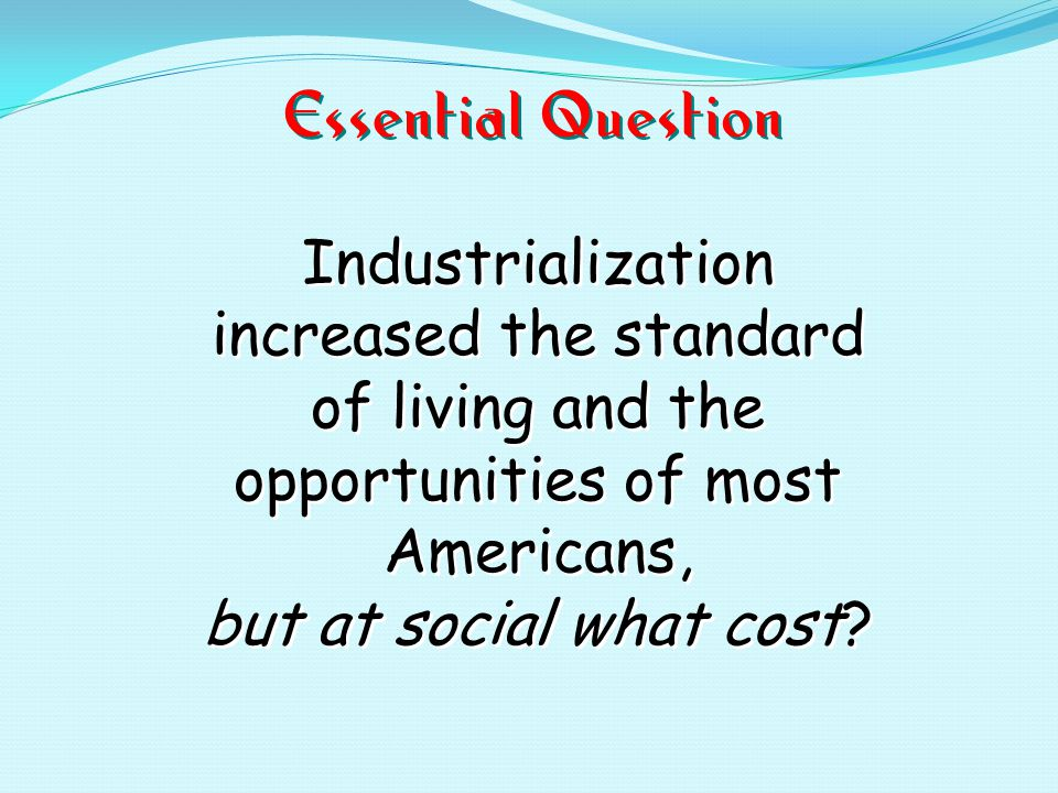 Essential Question Industrialization increased the standard of living and the opportunities of most Americans, but at social what cost