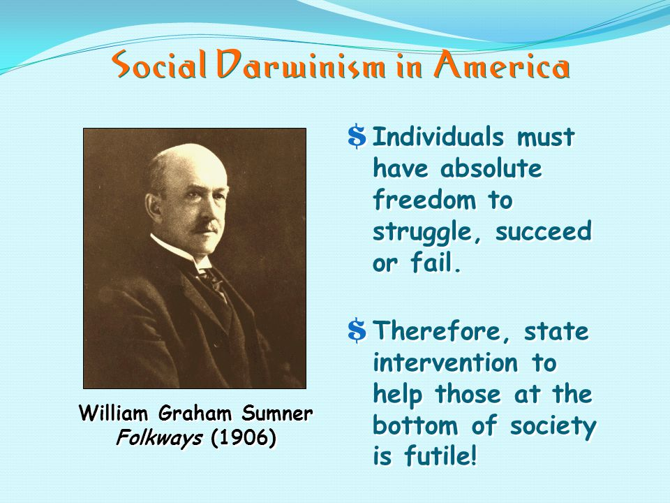 Social Darwinism in America William Graham Sumner Folkways (1906) $Individuals must have absolute freedom to struggle, succeed or fail.