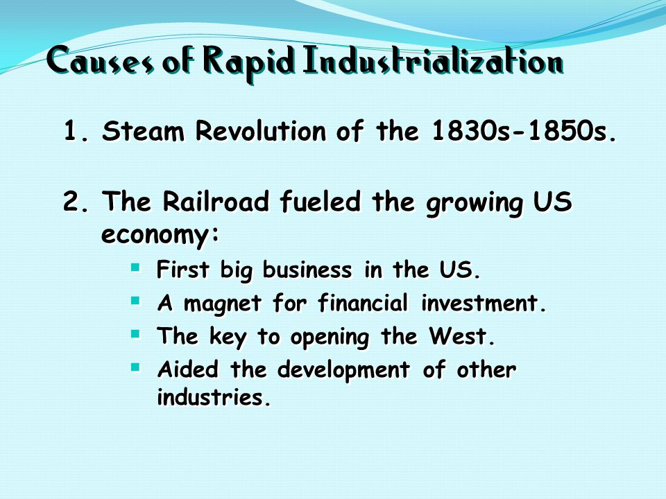 Causes of Rapid Industrialization 1. Steam Revolution of the 1830s-1850s. 2. The Railroad fueled the growing US economy:  First big business in the U