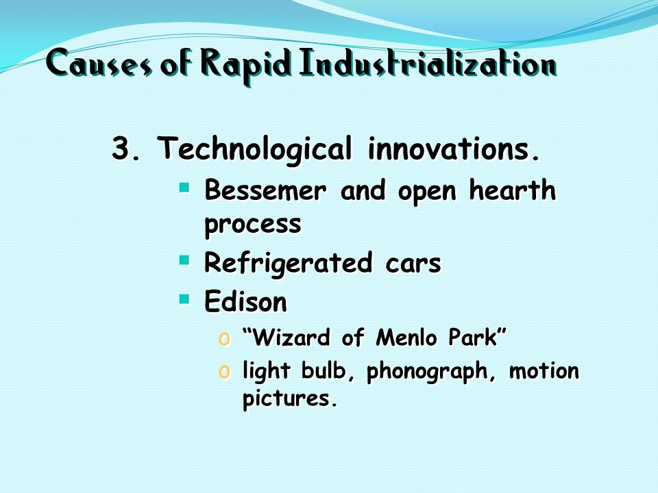 "Causes of Rapid Industrialization 3. Technological innovations.  Bessemer and open hearth process  Refrigerated cars  Edison o ""Wizard of Menlo Par"