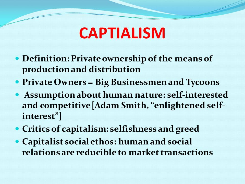 CAPTIALISM Definition: Private ownership of the means of production and distribution Private Owners = Big Businessmen and Tycoons Assumption about hum