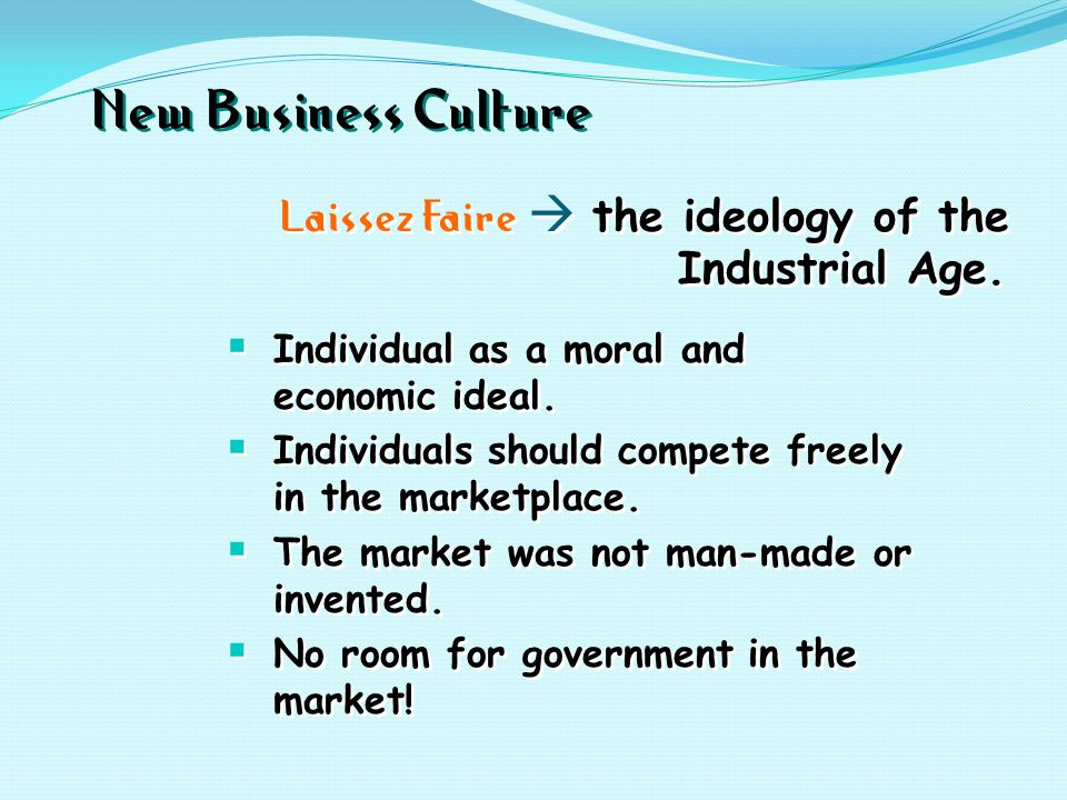 New Business Culture Laissez Faire  the ideology of the Industrial Age.  Individual as a moral and economic ideal.  Individuals should compete free