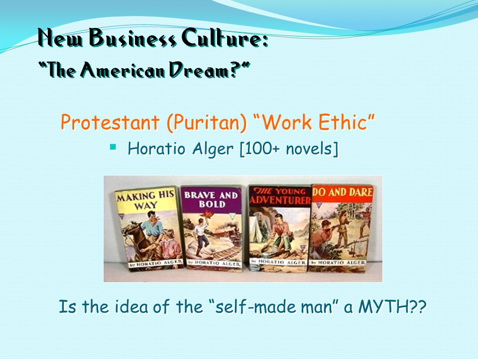"New Business Culture: ""The American Dream?"" Protestant (Puritan) ""Work Ethic""  Horatio Alger [100+ novels] Protestant (Puritan) ""Work Ethic""  Horati"