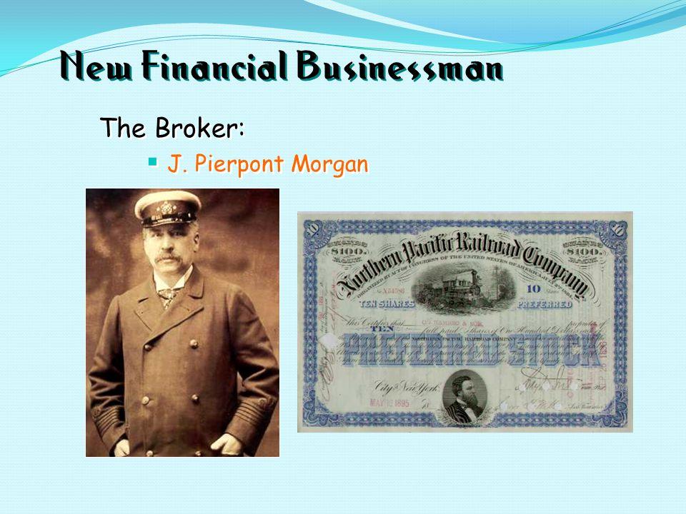 New Financial Businessman The Broker:  J. Pierpont Morgan The Broker:  J. Pierpont Morgan