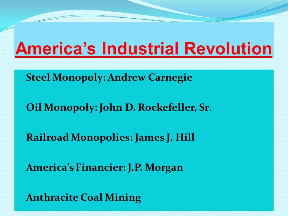 America's Industrial Revolution Steel Monopoly: Andrew Carnegie Oil Monopoly: John D.
