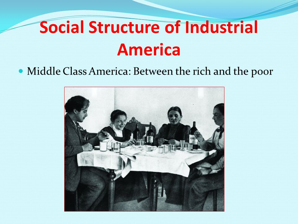 Social Structure of Industrial America Middle Class America: Between the rich and the poor