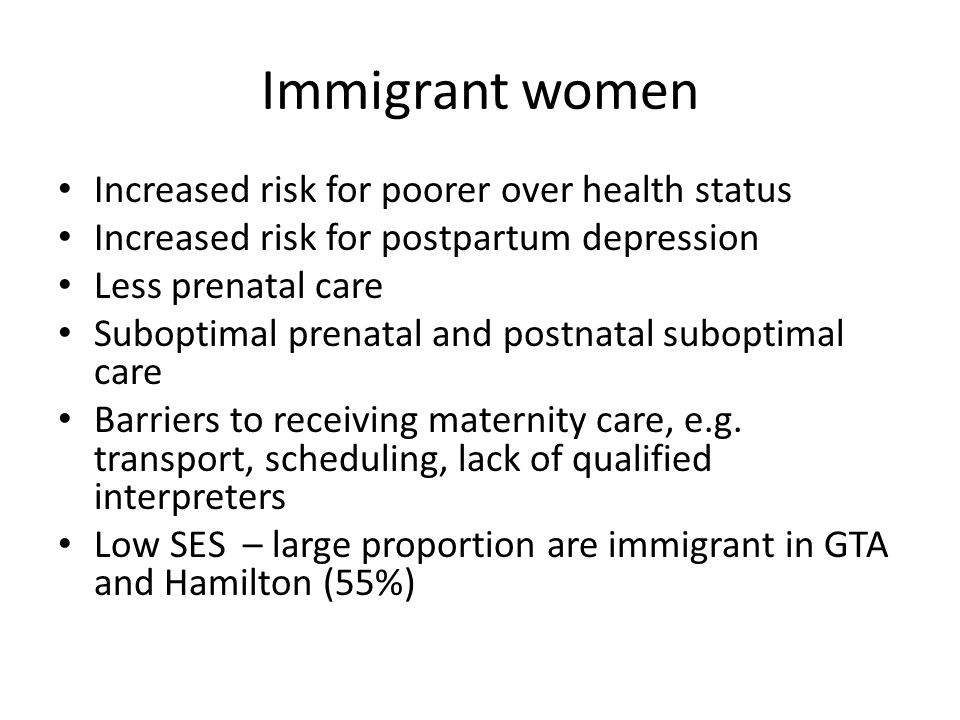 Immigrant women Increased risk for poorer over health status Increased risk for postpartum depression Less prenatal care Suboptimal prenatal and postn