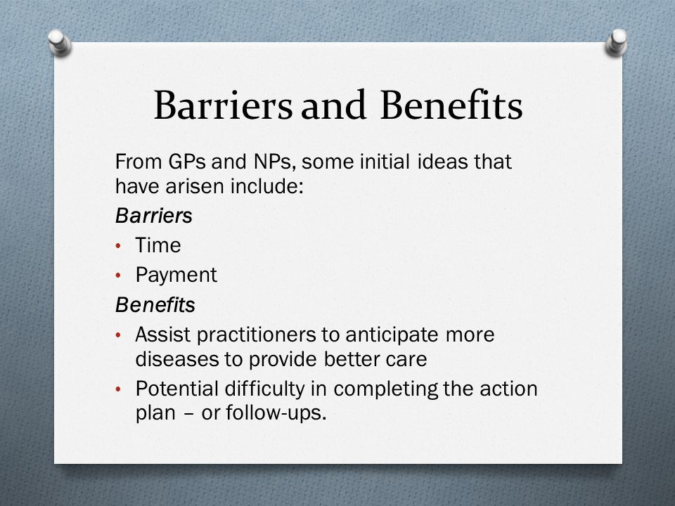 Barriers and Benefits From GPs and NPs, some initial ideas that have arisen include: Barriers Time Payment Benefits Assist practitioners to anticipate more diseases to provide better care Potential difficulty in completing the action plan – or follow-ups.