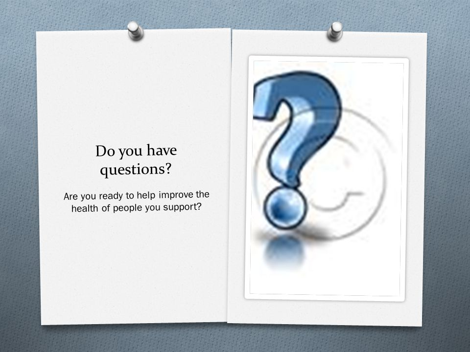 Do you have questions? Are you ready to help improve the health of people you support?