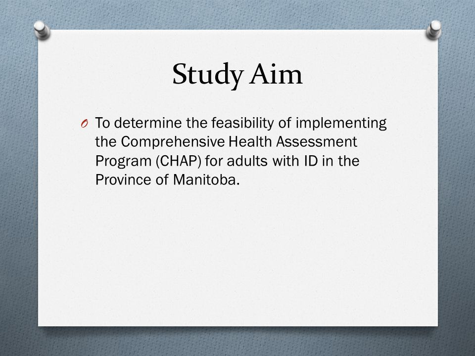 Study Aim O To determine the feasibility of implementing the Comprehensive Health Assessment Program (CHAP) for adults with ID in the Province of Manitoba.