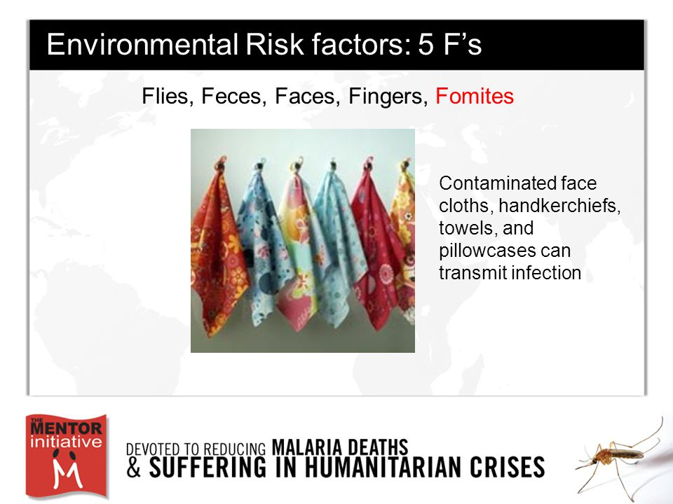 Flies, Feces, Faces, Fingers, Fomites Environmental Risk factors: 5 F's Contaminated face cloths, handkerchiefs, towels, and pillowcases can transmit infection