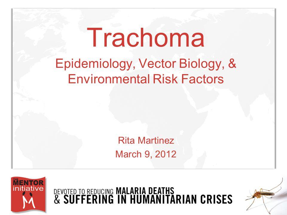 Trachoma Epidemiology, Vector Biology, & Environmental Risk Factors Rita Martinez March 9, 2012