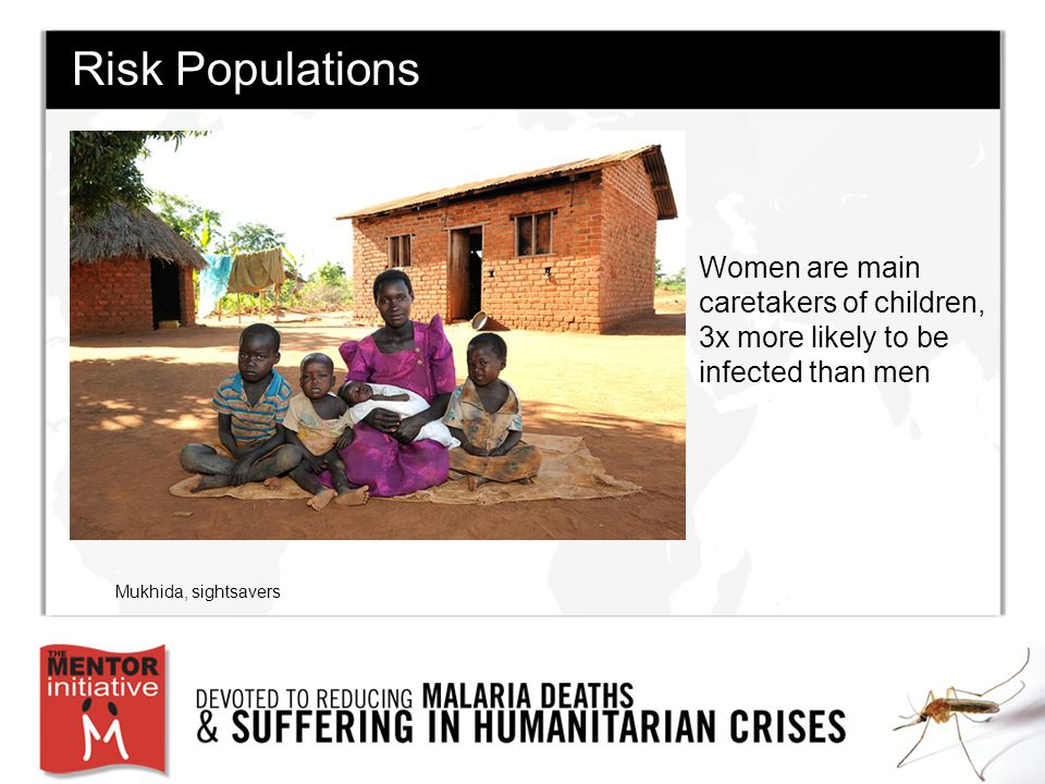 Women Risk Populations Women are main caretakers of children, 3x more likely to be infected than men Mukhida, sightsavers