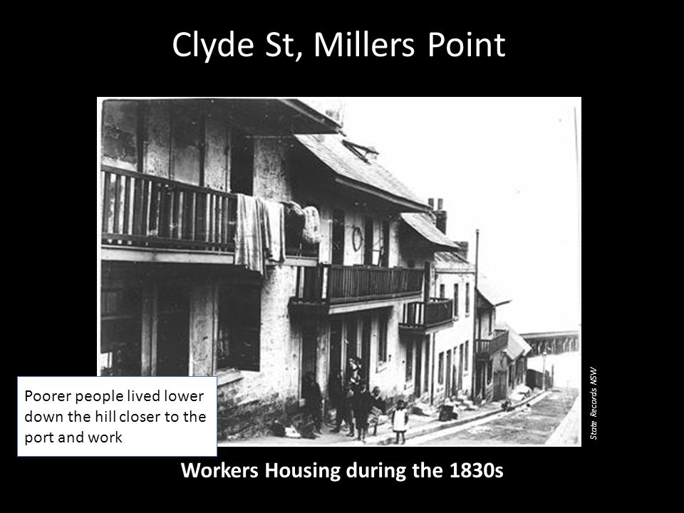 Clyde St, Millers Point Workers Housing during the 1830s Poorer people lived lower down the hill closer to the port and work State Records NSW