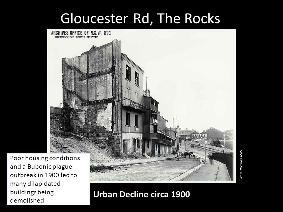 Gloucester Rd, The Rocks Urban Decline circa 1900 Poor housing conditions and a Bubonic plague outbreak in 1900 led to many dilapidated buildings being demolished State Records NSW