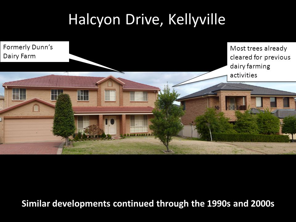 Halcyon Drive, Kellyville Similar developments continued through the 1990s and 2000s Most trees already cleared for previous dairy farming activities Formerly Dunn's Dairy Farm