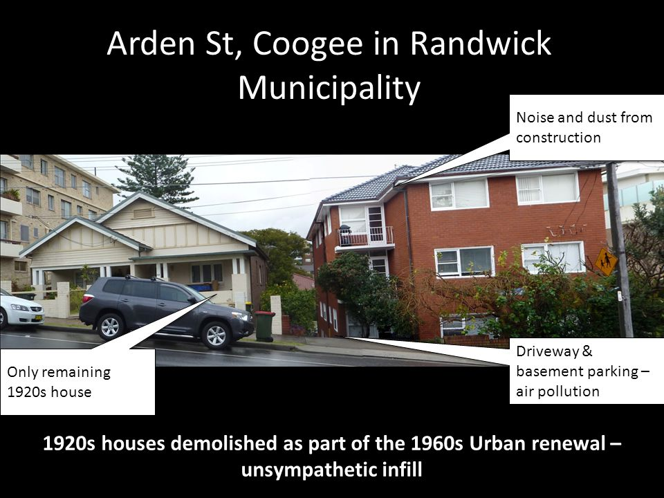 Arden St, Coogee in Randwick Municipality 1920s houses demolished as part of the 1960s Urban renewal – unsympathetic infill Noise and dust from construction Driveway & basement parking – air pollution Only remaining 1920s house