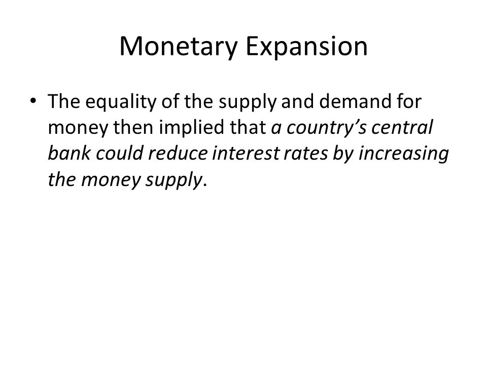 Monetary Expansion The equality of the supply and demand for money then implied that a country's central bank could reduce interest rates by increasing the money supply.