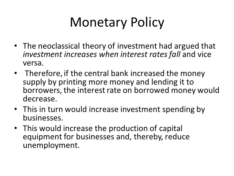 Monetary Policy The neoclassical theory of investment had argued that investment increases when interest rates fall and vice versa.