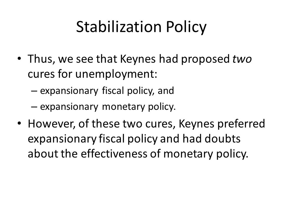 Stabilization Policy Thus, we see that Keynes had proposed two cures for unemployment: – expansionary fiscal policy, and – expansionary monetary policy.
