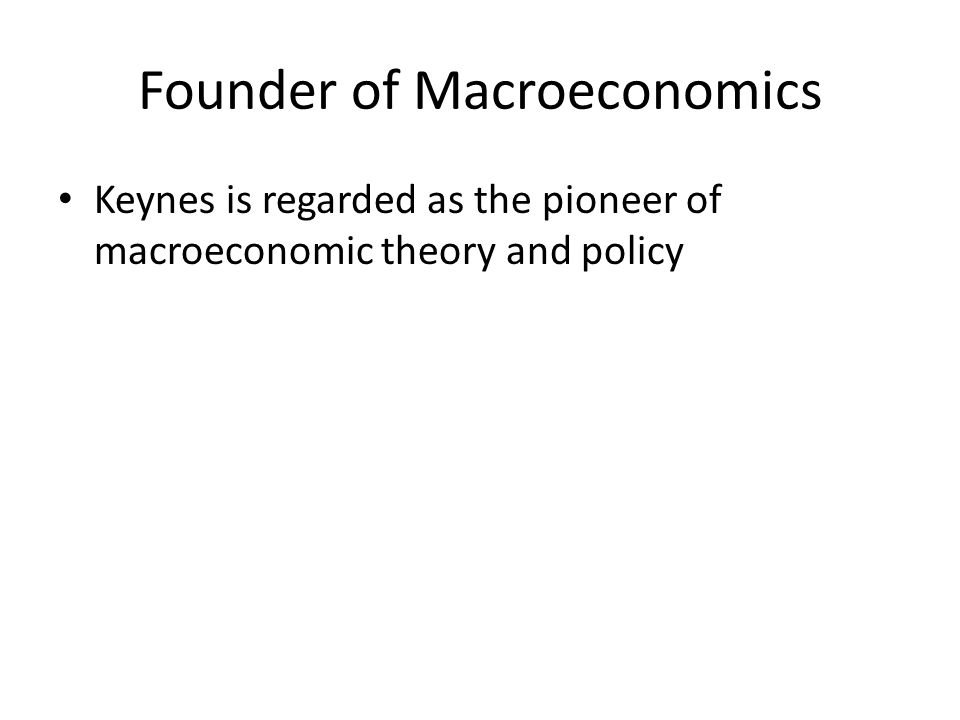 Founder of Macroeconomics Keynes is regarded as the pioneer of macroeconomic theory and policy