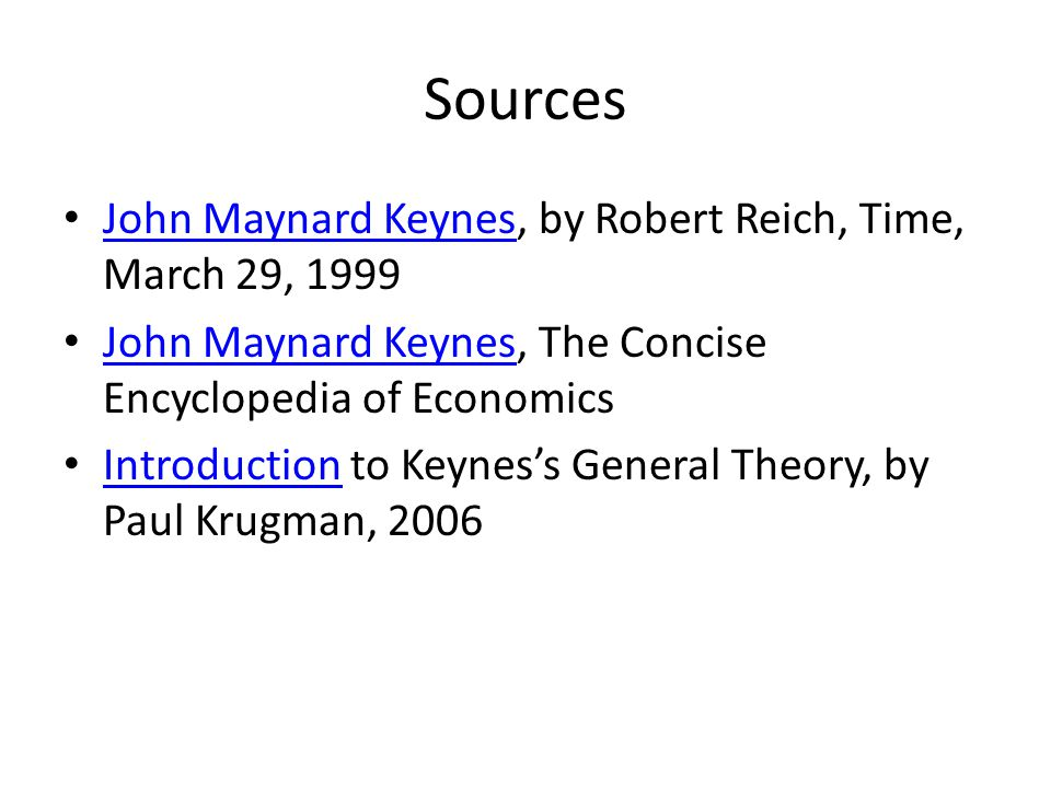 Sources John Maynard Keynes, by Robert Reich, Time, March 29, 1999 John Maynard Keynes John Maynard Keynes, The Concise Encyclopedia of Economics John Maynard Keynes Introduction to Keynes's General Theory, by Paul Krugman, 2006 Introduction