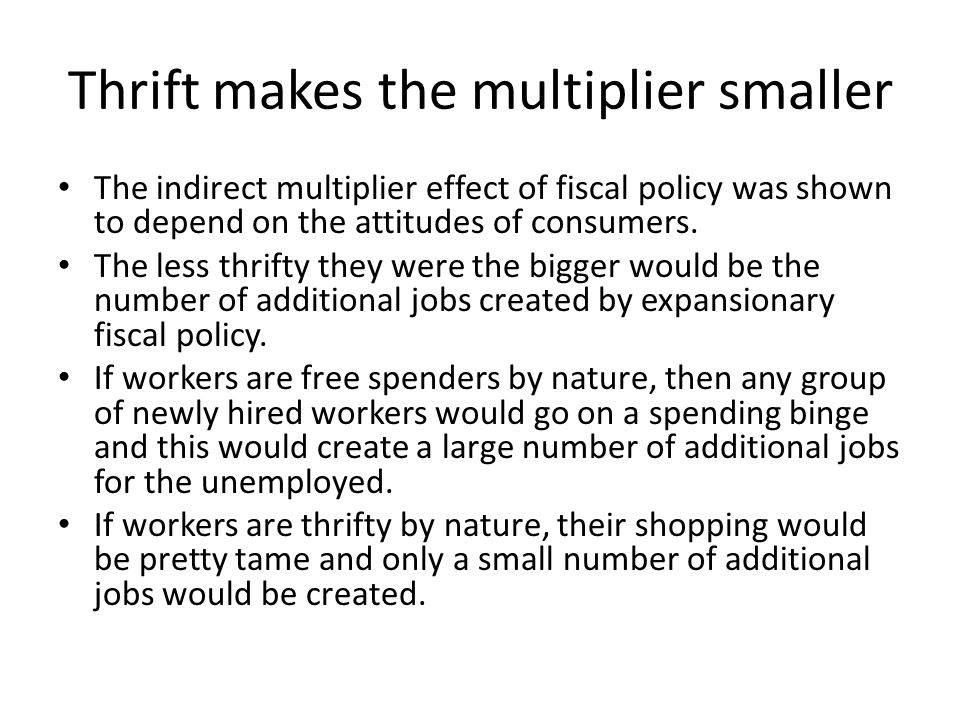 Thrift makes the multiplier smaller The indirect multiplier effect of fiscal policy was shown to depend on the attitudes of consumers.