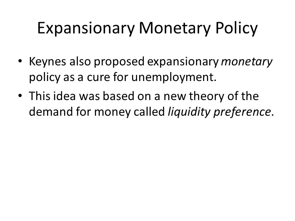 Expansionary Monetary Policy Keynes also proposed expansionary monetary policy as a cure for unemployment.