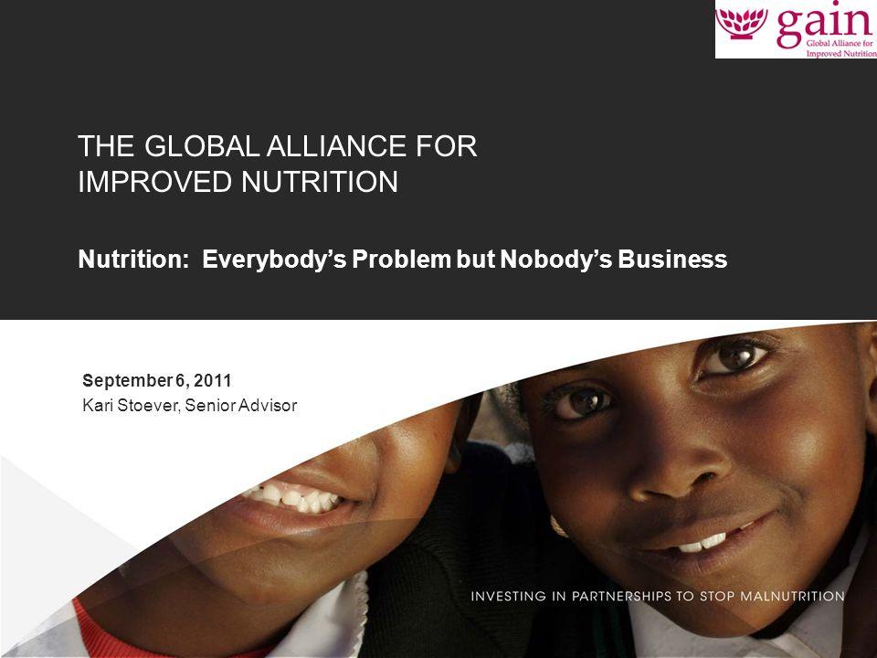 1 THE GLOBAL ALLIANCE FOR IMPROVED NUTRITION Nutrition: Everybody's Problem but Nobody's Business September 6, 2011 Kari Stoever, Senior Advisor