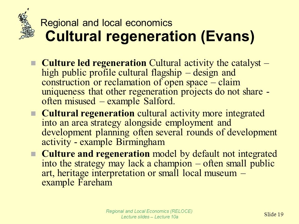 Regional and local economics Slide 19 Cultural regeneration (Evans) n Culture led regeneration Cultural activity the catalyst – high public profile cu