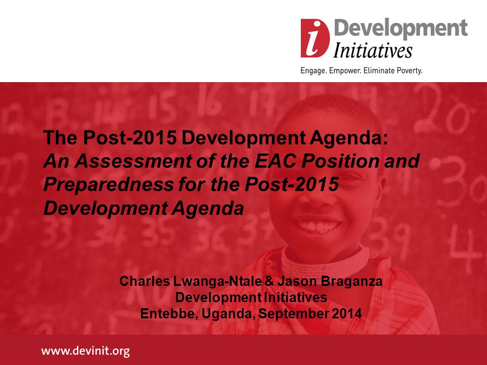 The Post-2015 Development Agenda: An Assessment of the EAC Position and Preparedness for the Post-2015 Development Agenda Charles Lwanga-Ntale & Jason Braganza Development Initiatives Entebbe, Uganda, September 2014