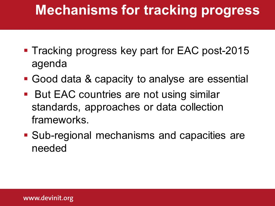 Mechanisms for tracking progress  Tracking progress key part for EAC post-2015 agenda  Good data & capacity to analyse are essential  But EAC countries are not using similar standards, approaches or data collection frameworks.