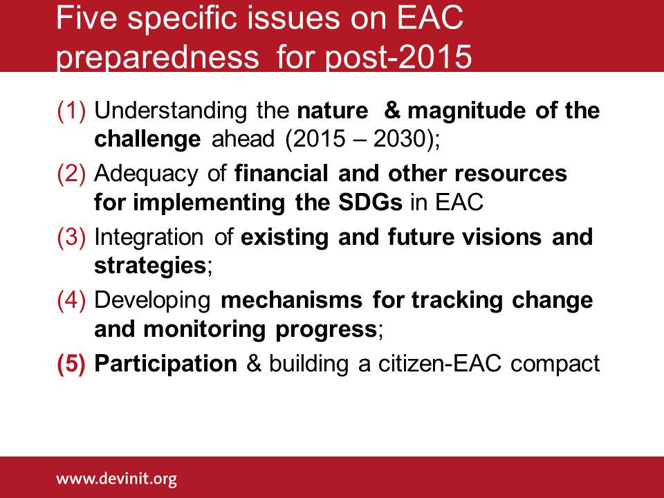 Five specific issues on EAC preparedness for post-2015 (1)Understanding the nature & magnitude of the challenge ahead (2015 – 2030); (2)Adequacy of financial and other resources for implementing the SDGs in EAC (3)Integration of existing and future visions and strategies; (4)Developing mechanisms for tracking change and monitoring progress; (5)Participation & building a citizen-EAC compact