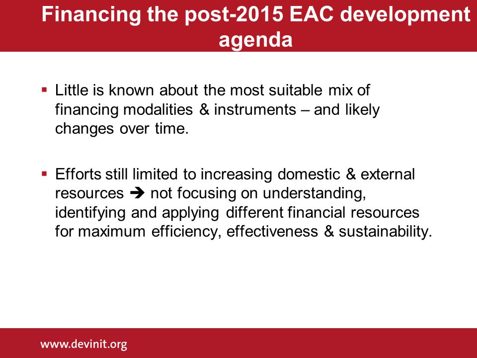 Financing the post-2015 EAC development agenda  Little is known about the most suitable mix of financing modalities & instruments – and likely changes over time.