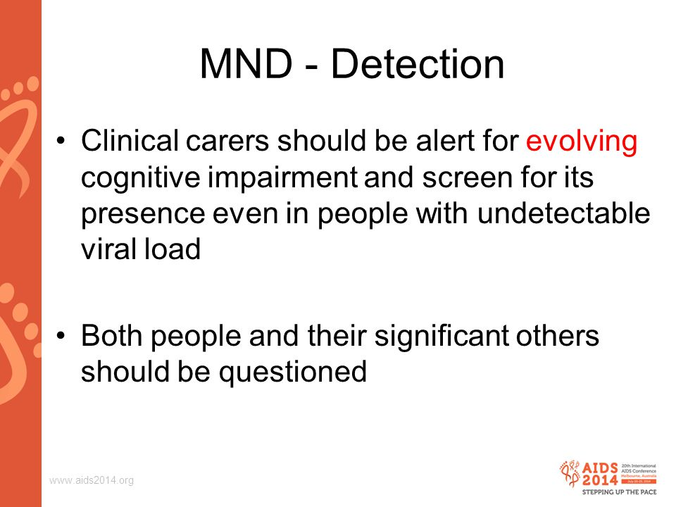 www.aids2014.org Clinical carers should be alert for evolving cognitive impairment and screen for its presence even in people with undetectable viral load Both people and their significant others should be questioned MND - Detection