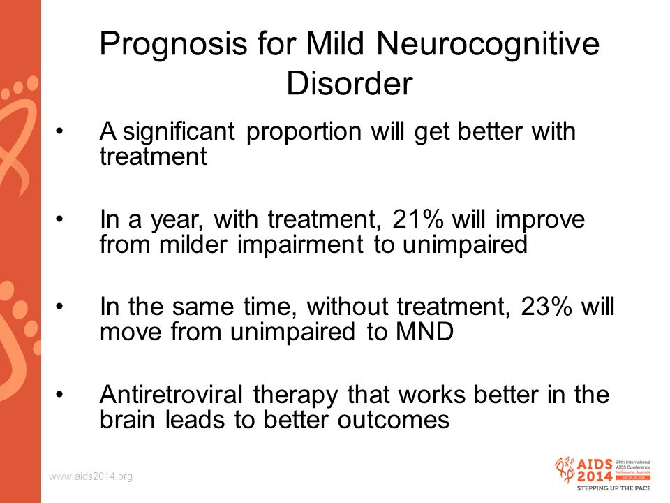 www.aids2014.org A significant proportion will get better with treatment In a year, with treatment, 21% will improve from milder impairment to unimpaired In the same time, without treatment, 23% will move from unimpaired to MND Antiretroviral therapy that works better in the brain leads to better outcomes Prognosis for Mild Neurocognitive Disorder