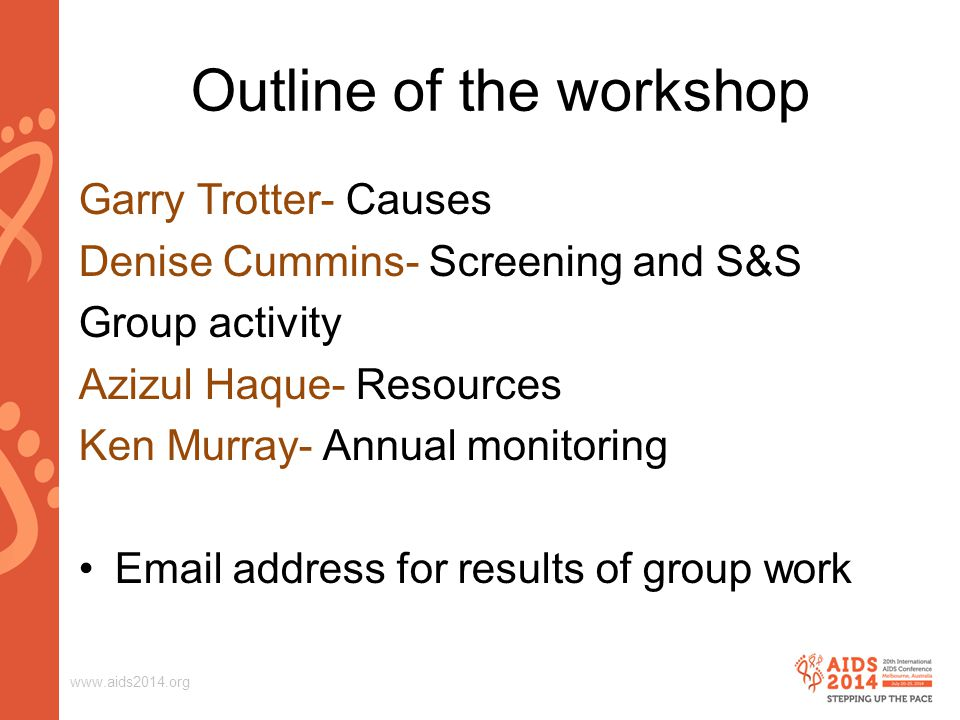 www.aids2014.org Outline of the workshop Garry Trotter- Causes Denise Cummins- Screening and S&S Group activity Azizul Haque- Resources Ken Murray- Annual monitoring Email address for results of group work