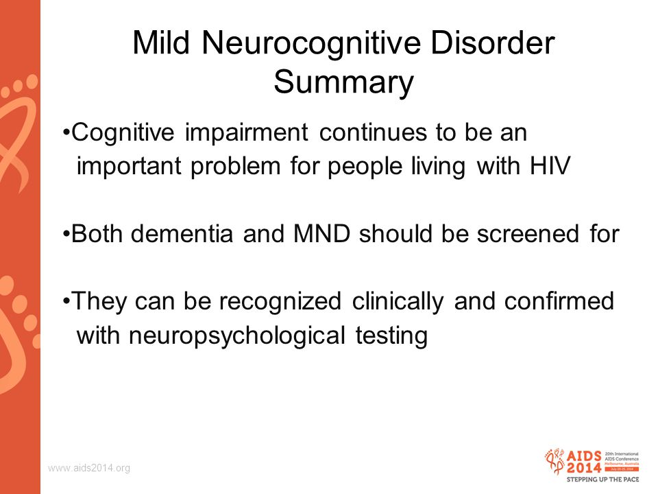 www.aids2014.org Cognitive impairment continues to be an important problem for people living with HIV Both dementia and MND should be screened for They can be recognized clinically and confirmed with neuropsychological testing Mild Neurocognitive Disorder Summary
