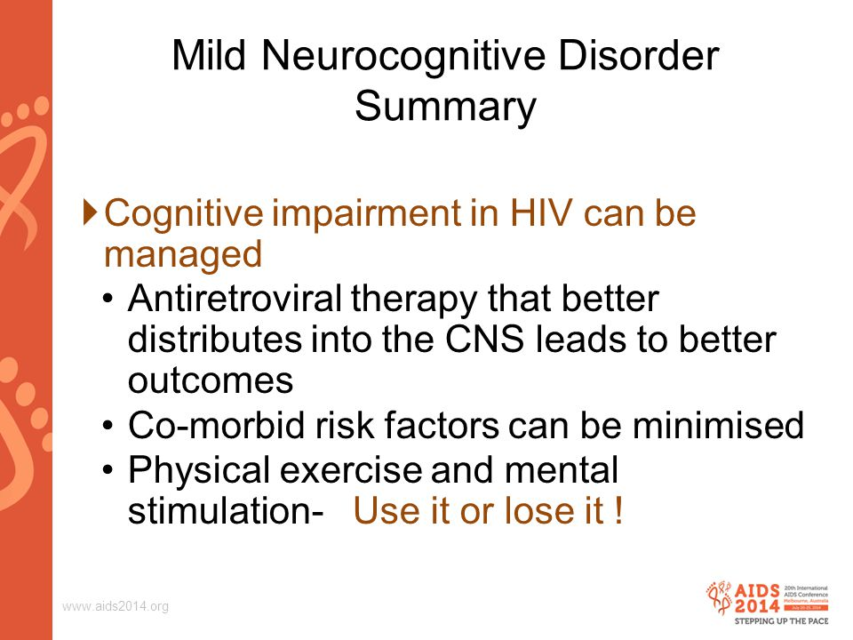 www.aids2014.org  Cognitive impairment in HIV can be managed Antiretroviral therapy that better distributes into the CNS leads to better outcomes Co-morbid risk factors can be minimised Physical exercise and mental stimulation- Use it or lose it .