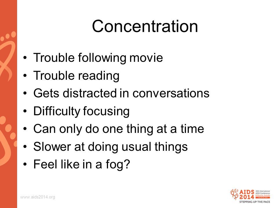 www.aids2014.org Concentration Trouble following movie Trouble reading Gets distracted in conversations Difficulty focusing Can only do one thing at a time Slower at doing usual things Feel like in a fog